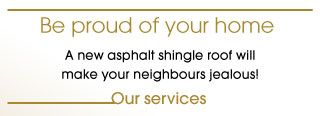 Be proud of your home – A new asphalt shingle roof will make your neighbours jealous!